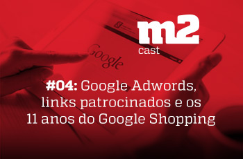 M2CAST #4 Google Adwords, links patrocinados e os 11 anos do Google Shopping