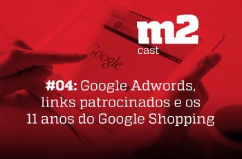 M2CAST #4 Google Adwords, links patrocinados e os 11 anos do Google Shopping