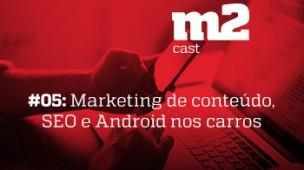 M2CAST #5 - Marketing de conteúdo, SEO e Android nos carros
