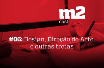 M2CAST #6 -Design, Direção de Arte e outras tretas