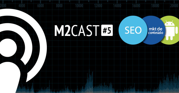Podcast - M2Cast 5 - Marketing de Conteudo, SEO e Android - M2BR Blog
