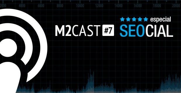 Podcast - M2Cast 7 - SEOCIAL - M2BR Blog