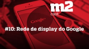 M2CAST #10 - Rede de display do Google