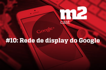 M2CAST #10 - Rede de display do Google