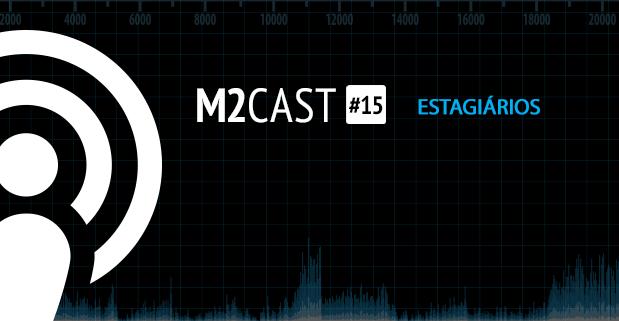 Podcast - M2Cast 15 - Estagiários - M2BR Blog
