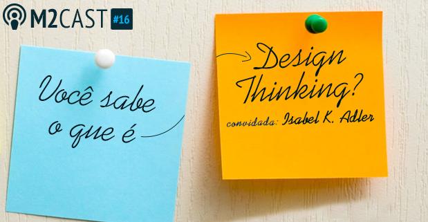 Podcast - M2Cast 16 - Voce sabe o que e Design Thinking - M2Br Blog