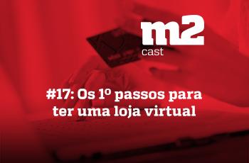 M2CAST #17 - Os primeiros passos para ter uma loja virtual