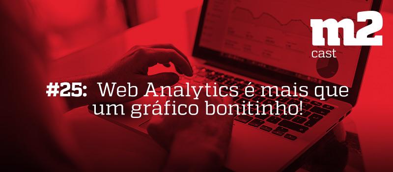 M2CAST #25 - Web Analytics é mais que um gráfico bonitinho!