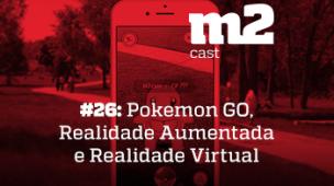 M2Cast #26 - Pokémon GO, Realidade Aumentada e Realidade Virtual - thumb