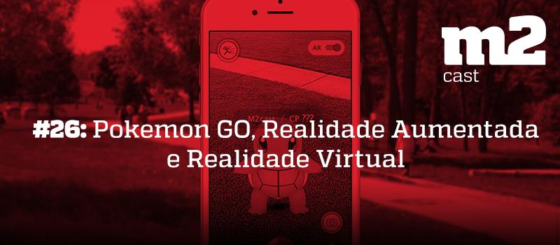 M2Cast #26 - Pokémon GO, Realidade Aumentada e Realidade Virtual